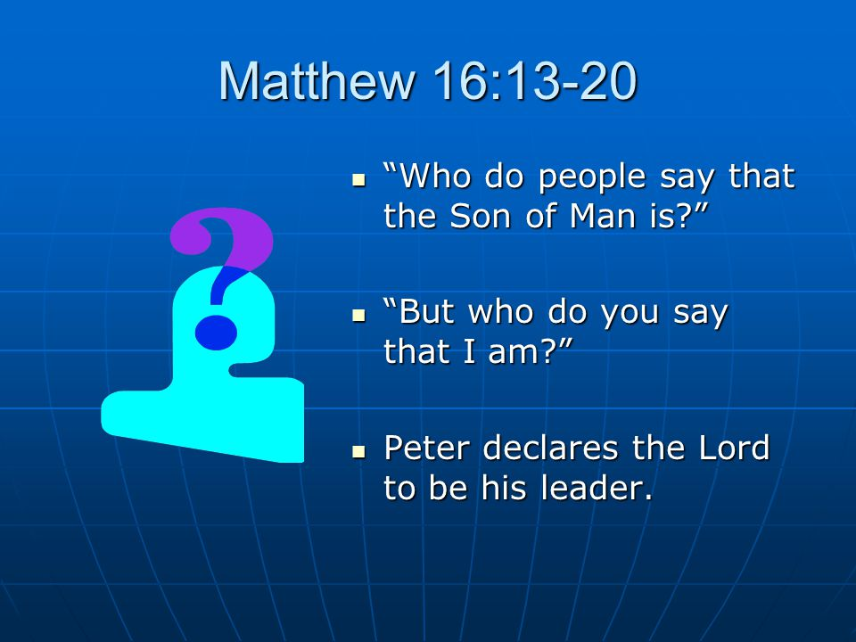 Matthew 16:13-20 Who do people say that the Son of Man is? Who do people say that the Son of Man is? But who do you say that I am? But who do you say that I am? Peter declares the Lord to be his leader.
