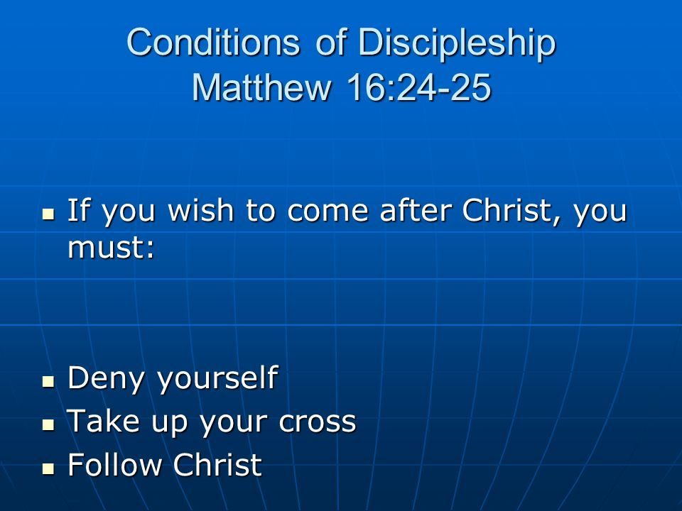Conditions of Discipleship Matthew 16:24-25 If you wish to come after Christ, you must: If you wish to come after Christ, you must: Deny yourself Deny yourself Take up your cross Take up your cross Follow Christ Follow Christ