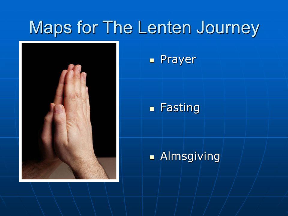 Maps for The Lenten Journey Prayer Prayer Fasting Fasting Almsgiving Almsgiving