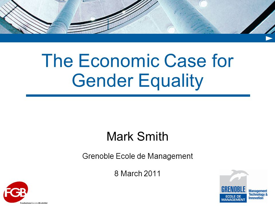 The Economic Case for Gender Equality Mark Smith Grenoble Ecole de Management 8 March 2011
