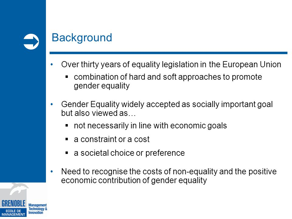  Background Over thirty years of equality legislation in the European Union  combination of hard and soft approaches to promote gender equality Gender Equality widely accepted as socially important goal but also viewed as…  not necessarily in line with economic goals  a constraint or a cost  a societal choice or preference Need to recognise the costs of non-equality and the positive economic contribution of gender equality