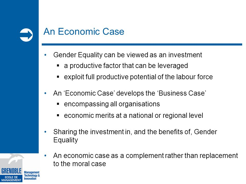  An Economic Case Gender Equality can be viewed as an investment  a productive factor that can be leveraged  exploit full productive potential of the labour force An 'Economic Case' develops the 'Business Case'  encompassing all organisations  economic merits at a national or regional level Sharing the investment in, and the benefits of, Gender Equality An economic case as a complement rather than replacement to the moral case