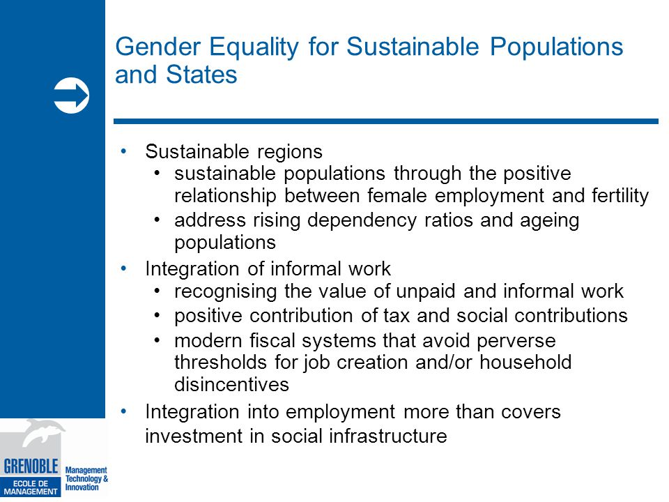  Gender Equality for Sustainable Populations and States Sustainable regions sustainable populations through the positive relationship between female employment and fertility address rising dependency ratios and ageing populations Integration of informal work recognising the value of unpaid and informal work positive contribution of tax and social contributions modern fiscal systems that avoid perverse thresholds for job creation and/or household disincentives Integration into employment more than covers investment in social infrastructure