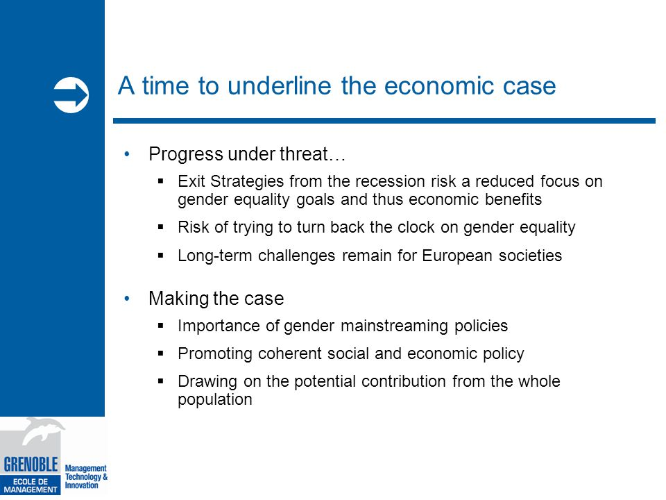  A time to underline the economic case Progress under threat…  Exit Strategies from the recession risk a reduced focus on gender equality goals and thus economic benefits  Risk of trying to turn back the clock on gender equality  Long-term challenges remain for European societies Making the case  Importance of gender mainstreaming policies  Promoting coherent social and economic policy  Drawing on the potential contribution from the whole population > 9
