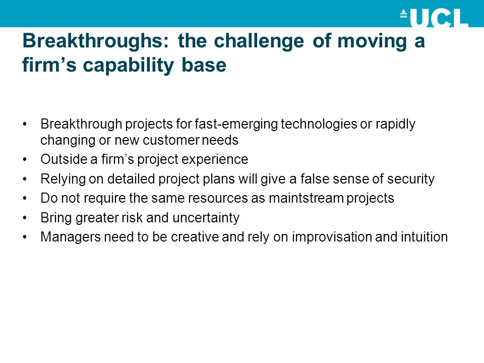 Breakthroughs: the challenge of moving a firm's capability base Breakthrough projects for fast-emerging technologies or rapidly changing or new customer needs Outside a firm's project experience Relying on detailed project plans will give a false sense of security Do not require the same resources as maintstream projects Bring greater risk and uncertainty Managers need to be creative and rely on improvisation and intuition