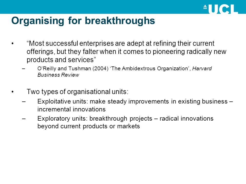 Organising for breakthroughs Most successful enterprises are adept at refining their current offerings, but they falter when it comes to pioneering radically new products and services –O'Reilly and Tushman (2004) 'The Ambidextrous Organization', Harvard Business Review Two types of organisational units: –Exploitative units: make steady improvements in existing business – incremental innovations –Exploratory units: breakthrough projects – radical innovations beyond current products or markets