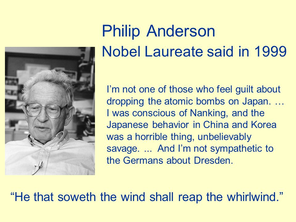 Philip Anderson Nobel Laureate said in 1999 I'm not one of those who feel guilt about dropping the atomic bombs on Japan. … I was conscious of Nanking