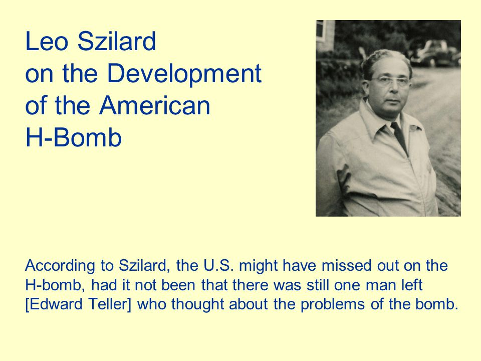 Leo Szilard on the Development of the American H-Bomb According to Szilard, the U.S. might have missed out on the H-bomb, had it not been that there w