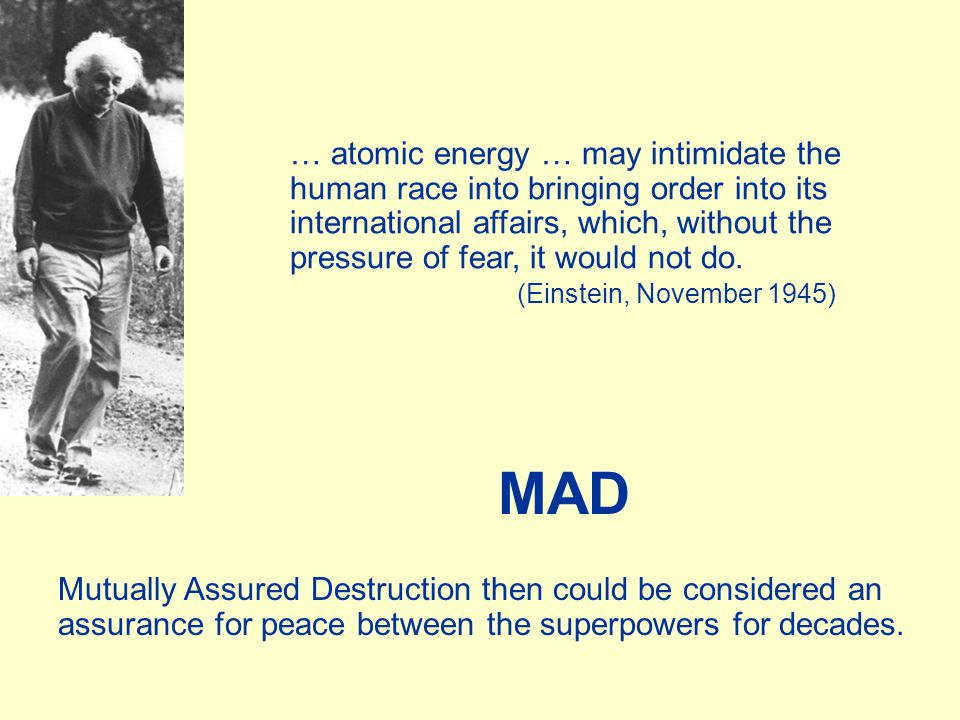 MAD Mutually Assured Destruction then could be considered an assurance for peace between the superpowers for decades. … atomic energy … may intimidate