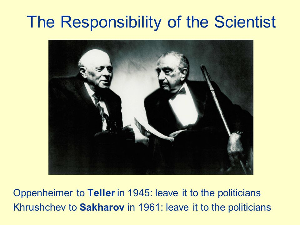 The Responsibility of the Scientist Oppenheimer to Teller in 1945: leave it to the politicians Khrushchev to Sakharov in 1961: leave it to the politicians