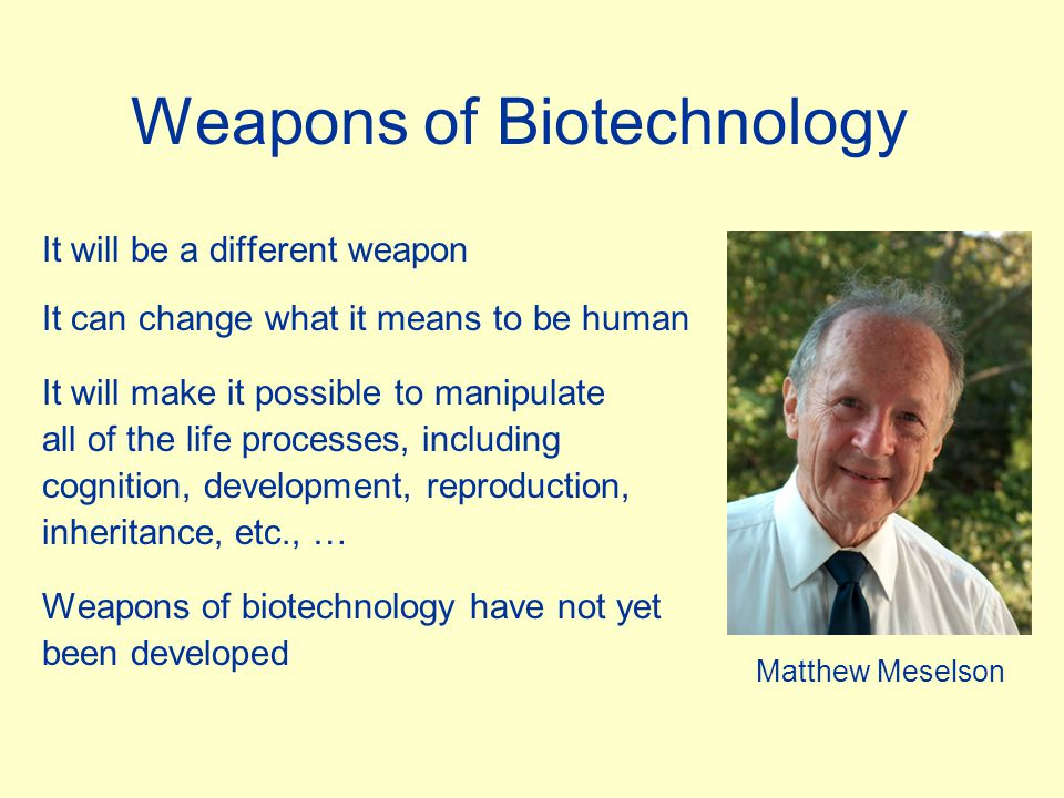 Weapons of Biotechnology It will be a different weapon It can change what it means to be human It will make it possible to manipulate all of the life