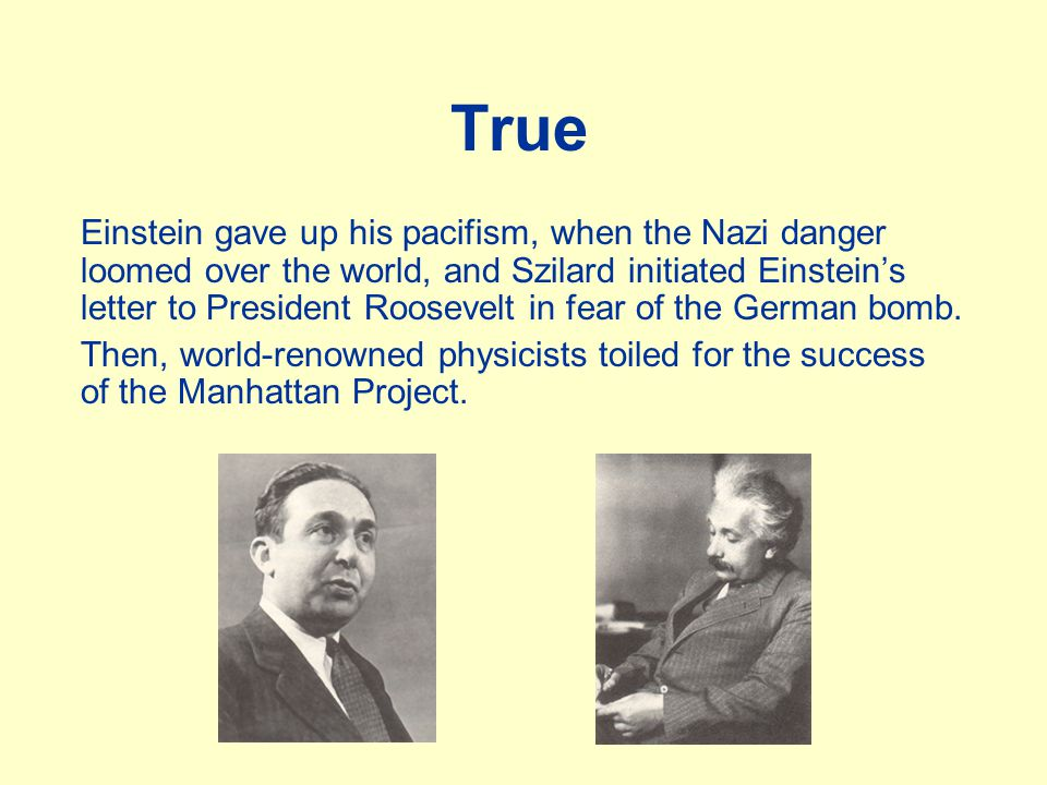 True Einstein gave up his pacifism, when the Nazi danger loomed over the world, and Szilard initiated Einstein's letter to President Roosevelt in fear of the German bomb.