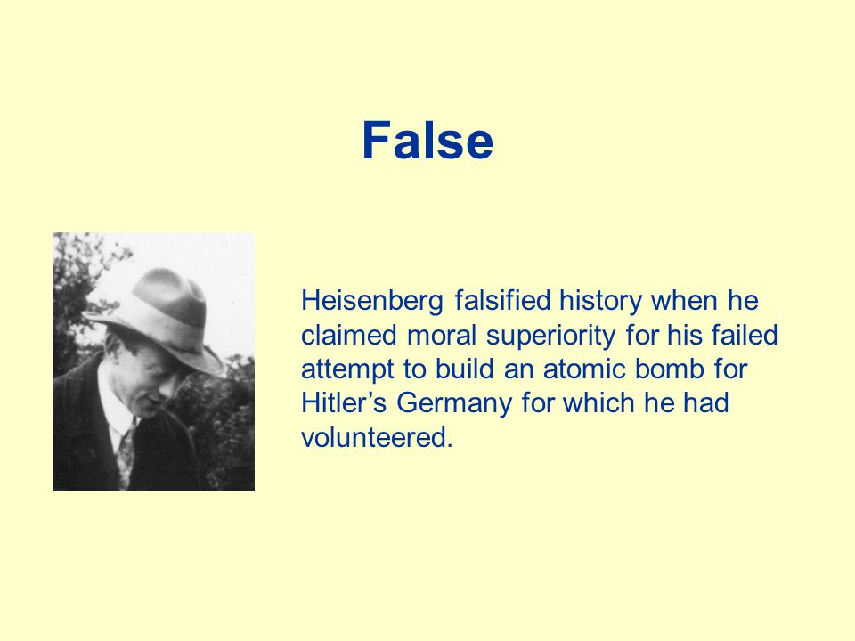False Heisenberg falsified history when he claimed moral superiority for his failed attempt to build an atomic bomb for Hitler's Germany for which he had volunteered.