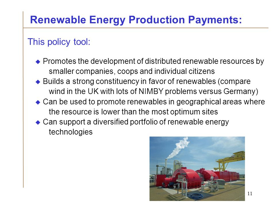 11 This policy tool:  Promotes the development of distributed renewable resources by smaller companies, coops and individual citizens  Builds a strong constituency in favor of renewables (compare wind in the UK with lots of NIMBY problems versus Germany)  Can be used to promote renewables in geographical areas where the resource is lower than the most optimum sites  Can support a diversified portfolio of renewable energy technologies Renewable Energy Production Payments: