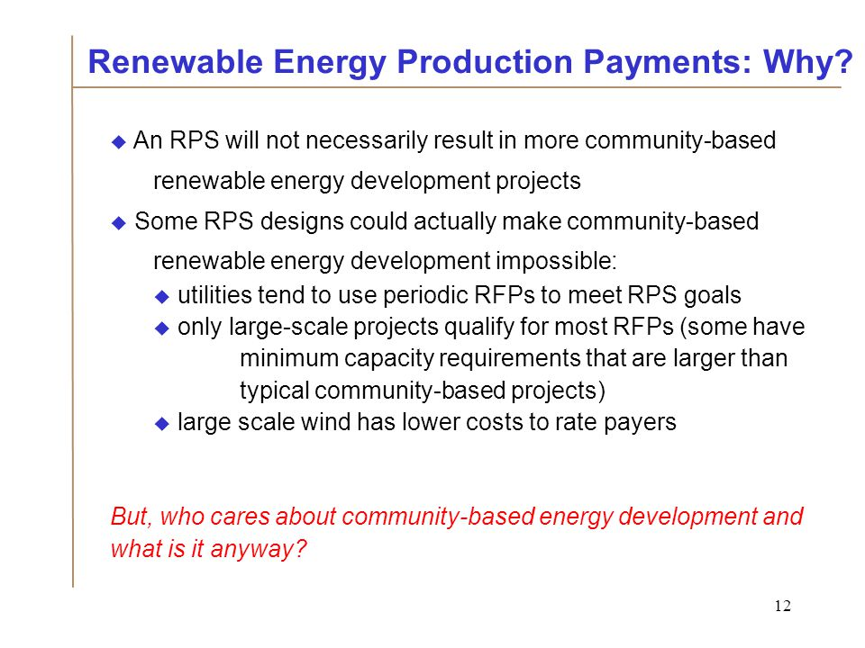 12  An RPS will not necessarily result in more community-based renewable energy development projects  Some RPS designs could actually make community-based renewable energy development impossible:  utilities tend to use periodic RFPs to meet RPS goals  only large-scale projects qualify for most RFPs (some have minimum capacity requirements that are larger than typical community-based projects)  large scale wind has lower costs to rate payers But, who cares about community-based energy development and what is it anyway.