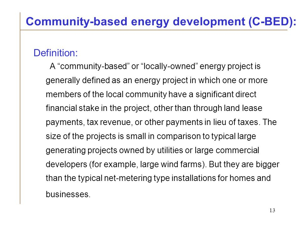 13 Definition: A community-based or locally-owned energy project is generally defined as an energy project in which one or more members of the local community have a significant direct financial stake in the project, other than through land lease payments, tax revenue, or other payments in lieu of taxes.