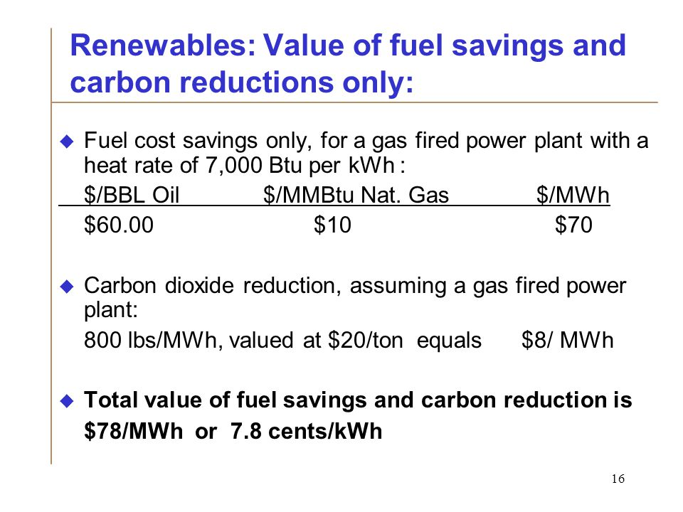 16 Renewables: Value of fuel savings and carbon reductions only:  Fuel cost savings only, for a gas fired power plant with a heat rate of 7,000 Btu per kWh : $/BBL Oil $/MMBtu Nat.