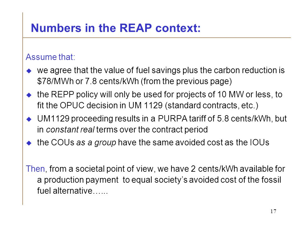 17 Numbers in the REAP context: Assume that:  we agree that the value of fuel savings plus the carbon reduction is $78/MWh or 7.8 cents/kWh (from the previous page)  the REPP policy will only be used for projects of 10 MW or less, to fit the OPUC decision in UM 1129 (standard contracts, etc.)  UM1129 proceeding results in a PURPA tariff of 5.8 cents/kWh, but in constant real terms over the contract period  the COUs as a group have the same avoided cost as the IOUs Then, from a societal point of view, we have 2 cents/kWh available for a production payment to equal society's avoided cost of the fossil fuel alternative…...