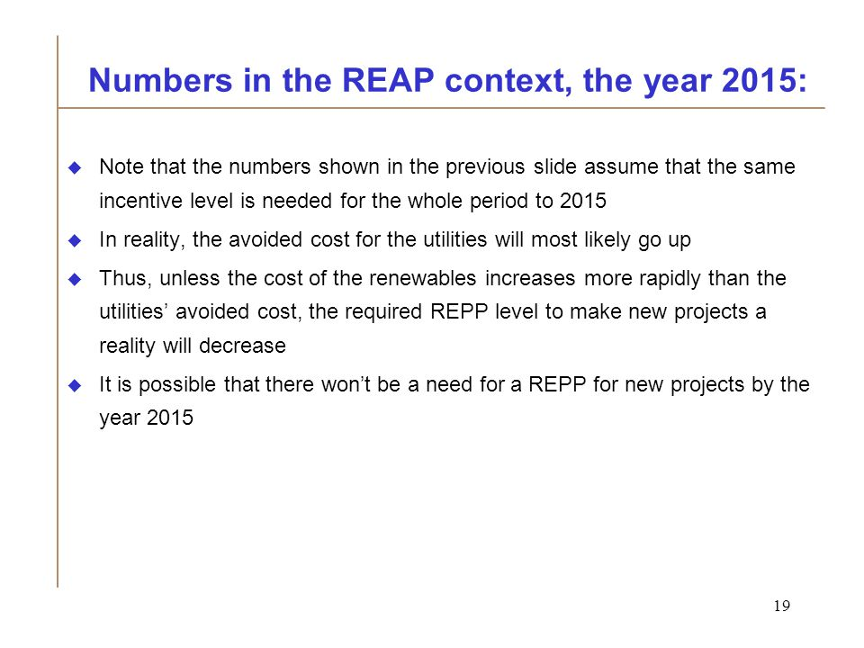 19 Numbers in the REAP context, the year 2015:  Note that the numbers shown in the previous slide assume that the same incentive level is needed for the whole period to 2015  In reality, the avoided cost for the utilities will most likely go up  Thus, unless the cost of the renewables increases more rapidly than the utilities' avoided cost, the required REPP level to make new projects a reality will decrease  It is possible that there won't be a need for a REPP for new projects by the year 2015