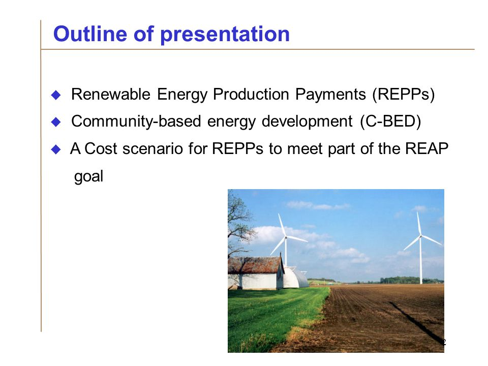 2  Renewable Energy Production Payments (REPPs)  Community-based energy development (C-BED)  A Cost scenario for REPPs to meet part of the REAP goal Outline of presentation