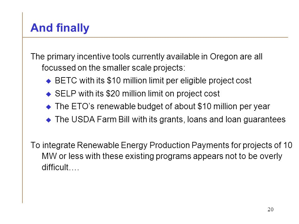20 And finally The primary incentive tools currently available in Oregon are all focussed on the smaller scale projects:  BETC with its $10 million limit per eligible project cost  SELP with its $20 million limit on project cost  The ETO's renewable budget of about $10 million per year  The USDA Farm Bill with its grants, loans and loan guarantees To integrate Renewable Energy Production Payments for projects of 10 MW or less with these existing programs appears not to be overly difficult….