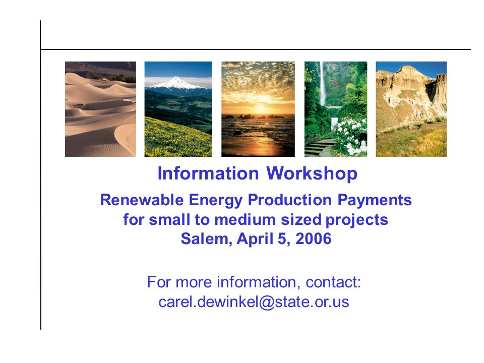 21 Information Workshop For more information, contact: carel.dewinkel@state.or.us Renewable Energy Production Payments for small to medium sized projects Salem, April 5, 2006