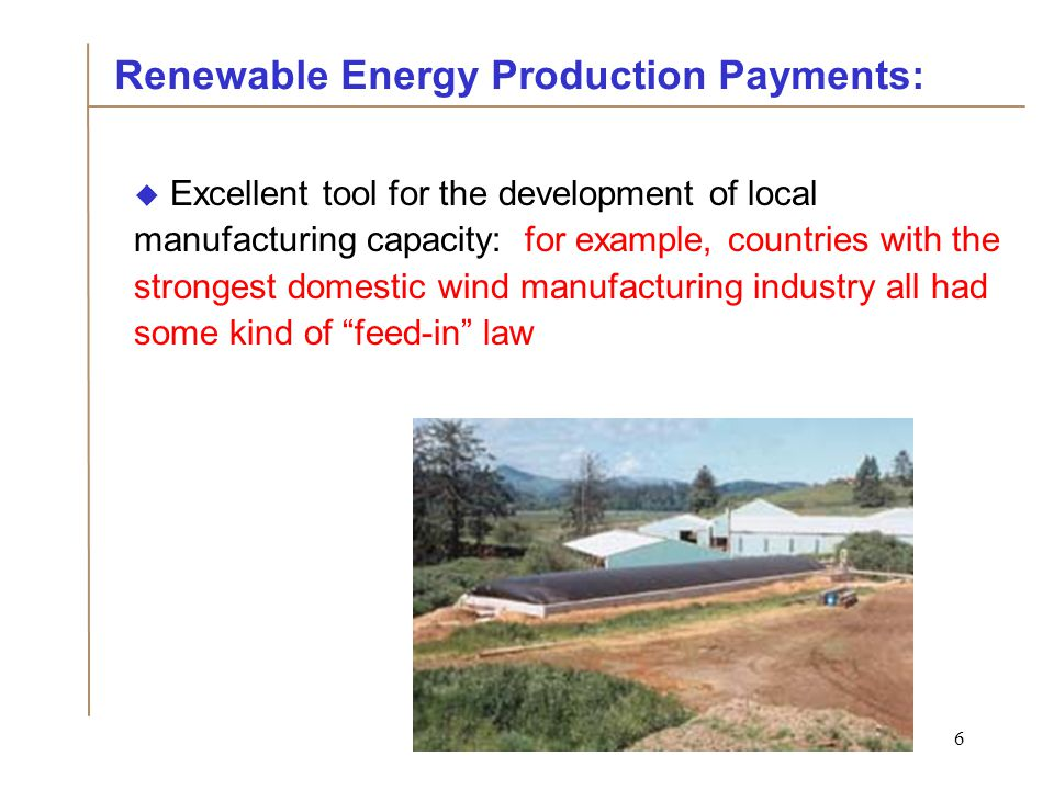 6  Excellent tool for the development of local manufacturing capacity: for example, countries with the strongest domestic wind manufacturing industry all had some kind of feed-in law Renewable Energy Production Payments: