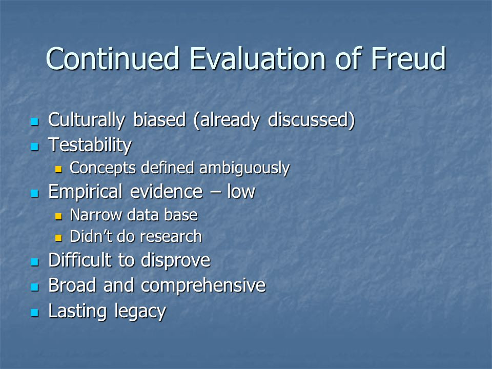 Continued Evaluation of Freud Culturally biased (already discussed) Culturally biased (already discussed) Testability Testability Concepts defined ambiguously Concepts defined ambiguously Empirical evidence – low Empirical evidence – low Narrow data base Narrow data base Didn't do research Didn't do research Difficult to disprove Difficult to disprove Broad and comprehensive Broad and comprehensive Lasting legacy Lasting legacy