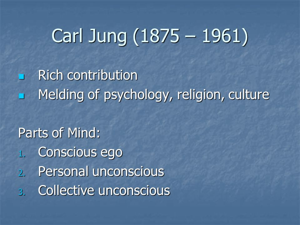 Carl Jung (1875 – 1961) Rich contribution Rich contribution Melding of psychology, religion, culture Melding of psychology, religion, culture Parts of Mind: 1.