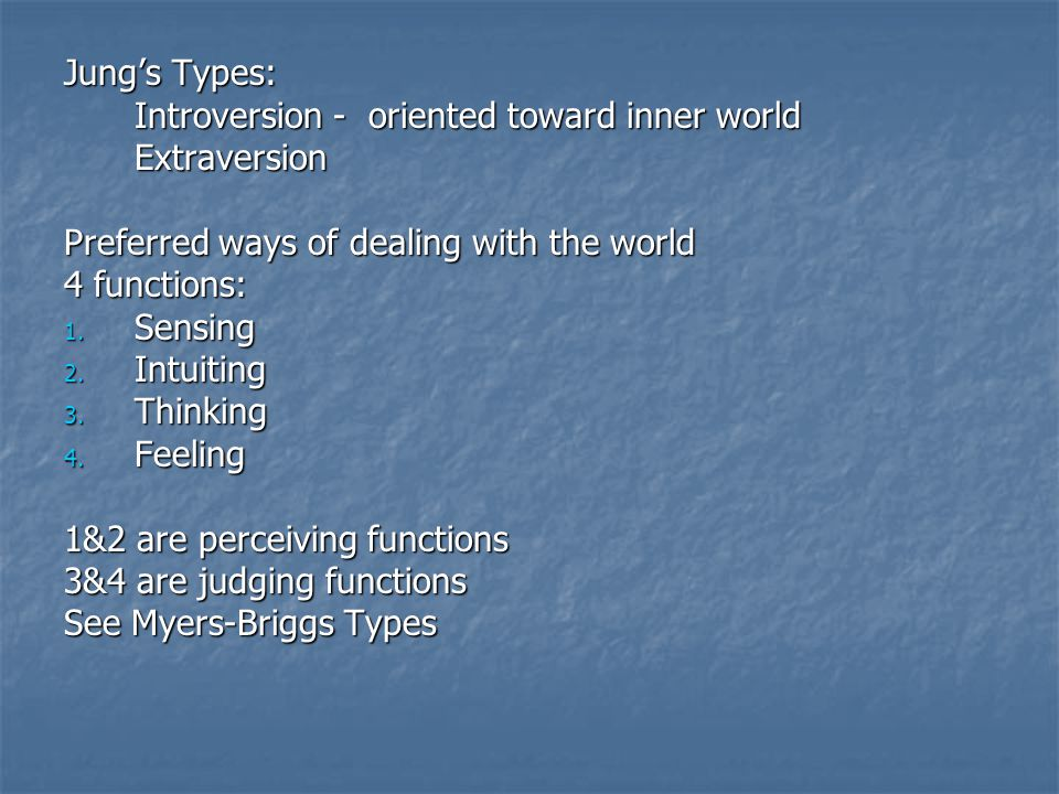 Jung's Types: Introversion - oriented toward inner world Extraversion Preferred ways of dealing with the world 4 functions: 1.