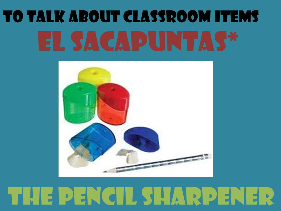 To talk about classroom items el sacapuntas* the pencil sharpener