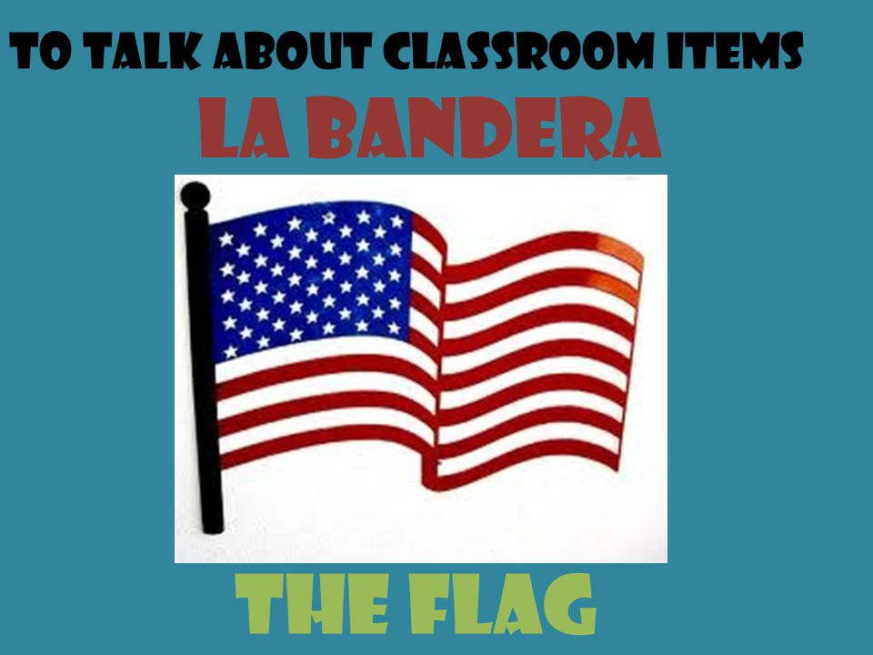 To talk about classroom items La bandera the flag