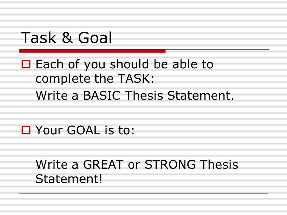 Task & Goal  Each of you should be able to complete the TASK: Write a BASIC Thesis Statement.