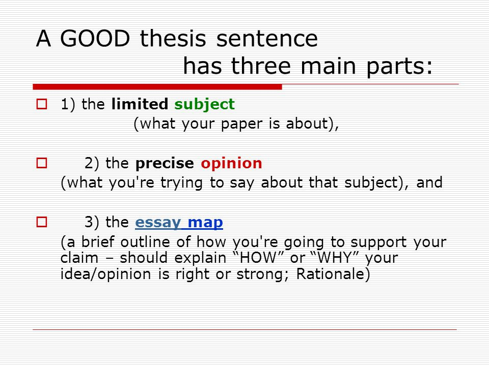 A GOOD thesis sentence has three main parts:  1) the limited subject (what your paper is about),  2) the precise opinion (what you re trying to say about that subject), and  3) the essay mapessay (a brief outline of how you re going to support your claim – should explain HOW or WHY your idea/opinion is right or strong; Rationale)