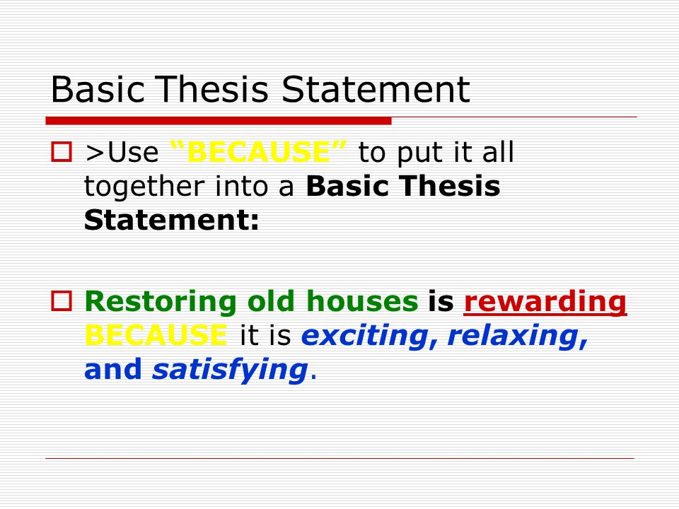 "Basic Thesis Statement  >Use ""BECAUSE"" to put it all together into a Basic Thesis Statement:  Restoring old houses is rewarding BECAUSE it is exciti"