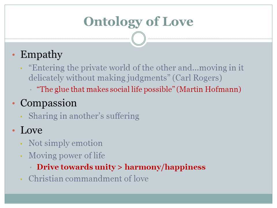 Ontology of Love Empathy Entering the private world of the other and...moving in it delicately without making judgments (Carl Rogers) The glue that makes social life possible (Martin Hofmann) Compassion Sharing in another's suffering Love Not simply emotion Moving power of life Drive towards unity > harmony/happiness Christian commandment of love