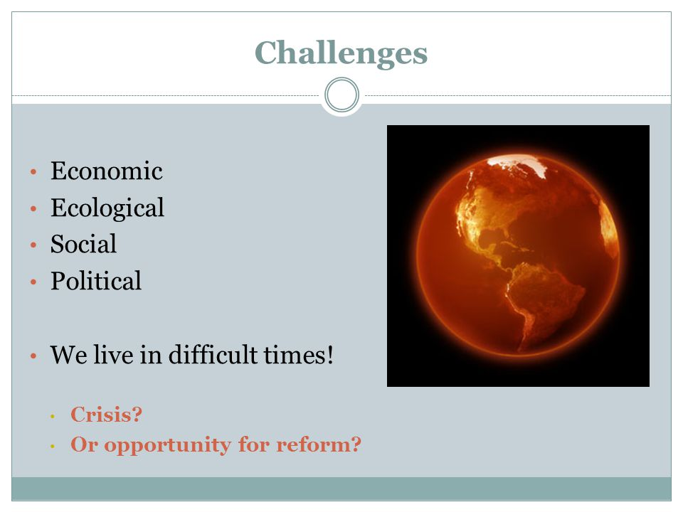 Challenges Economic Ecological Social Political We live in difficult times.