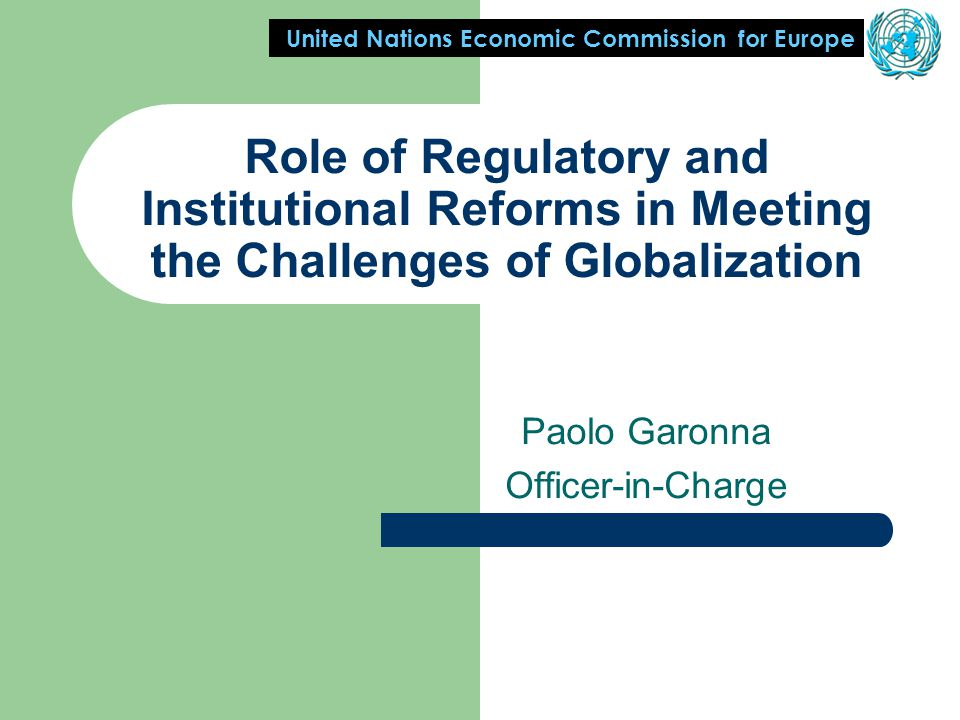 United Nations Economic Commission for Europe Role of Regulatory and Institutional Reforms in Meeting the Challenges of Globalization Paolo Garonna Officer-in-Charge