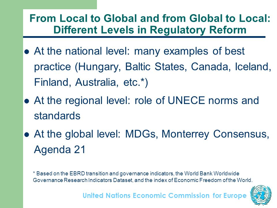 United Nations Economic Commission for Europe From Local to Global and from Global to Local: Different Levels in Regulatory Reform At the national level: many examples of best practice (Hungary, Baltic States, Canada, Iceland, Finland, Australia, etc.*) At the regional level: role of UNECE norms and standards At the global level: MDGs, Monterrey Consensus, Agenda 21 * Based on the EBRD transition and governance indicators, the World Bank Worldwide Governance Research Indicators Dataset, and the index of Economic Freedom of the World.