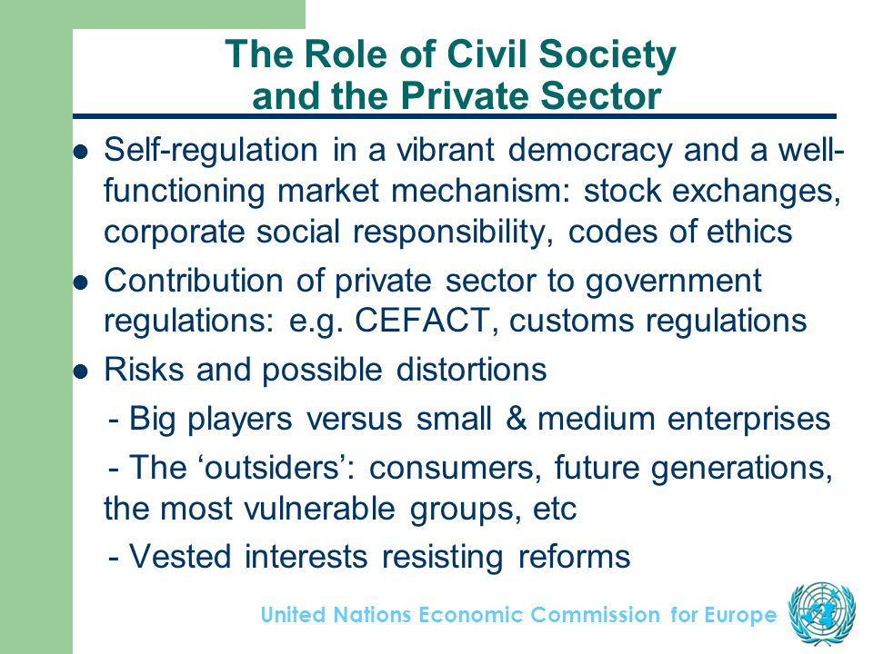 United Nations Economic Commission for Europe The Role of Civil Society and the Private Sector Self-regulation in a vibrant democracy and a well- functioning market mechanism: stock exchanges, corporate social responsibility, codes of ethics Contribution of private sector to government regulations: e.g.