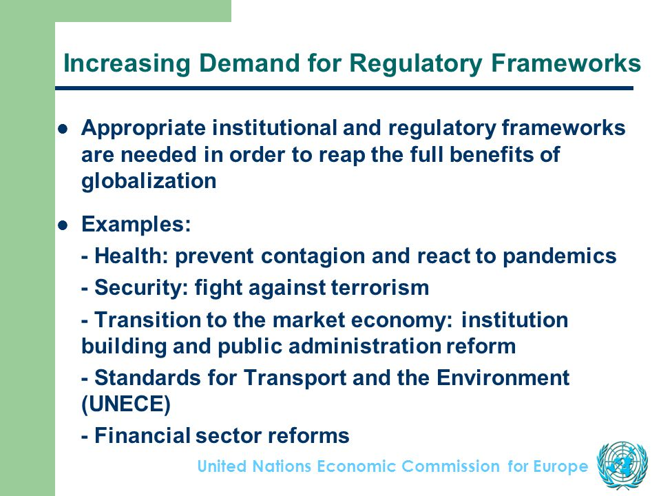 United Nations Economic Commission for Europe Increasing Demand for Regulatory Frameworks Appropriate institutional and regulatory frameworks are needed in order to reap the full benefits of globalization Examples: - Health: prevent contagion and react to pandemics - Security: fight against terrorism - Transition to the market economy: institution building and public administration reform - Standards for Transport and the Environment (UNECE) - Financial sector reforms