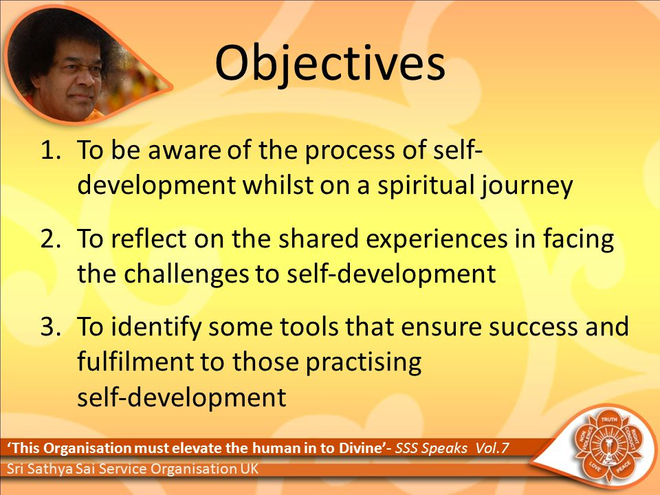Objectives 1.To be aware of the process of self‐ development whilst on a spiritual journey 2.To reflect on the shared experiences in facing the challenges to self‐development 3.To identify some tools that ensure success and fulfilment to those practising self‐development 'This Organisation must elevate the human in to Divine'- SSS Speaks Vol.7 Sri Sathya Sai Service Organisation UK