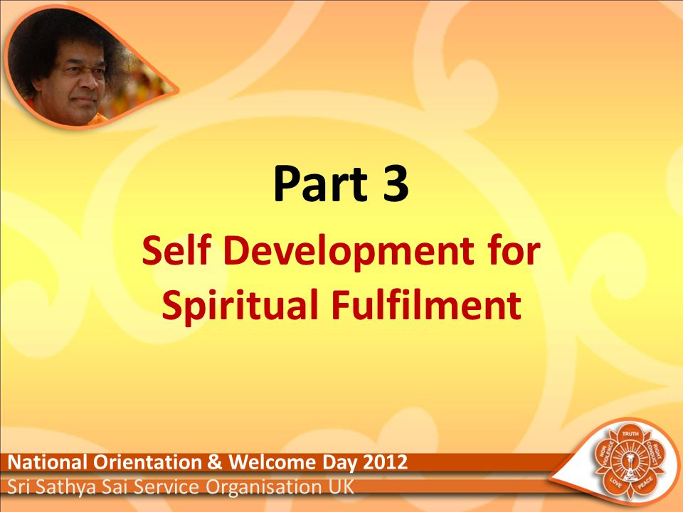 Part 3 Self Development for Spiritual Fulfilment National Orientation & Welcome Day 2012 Sri Sathya Sai Service Organisation UK