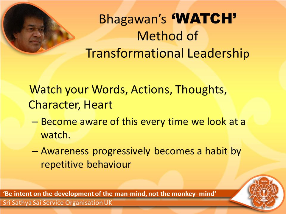 Bhagawan's 'WATCH' Method of Transformational Leadershi p Watch your Words, Actions, Thoughts, Character, Heart – Become aware of this every time we look at a watch.