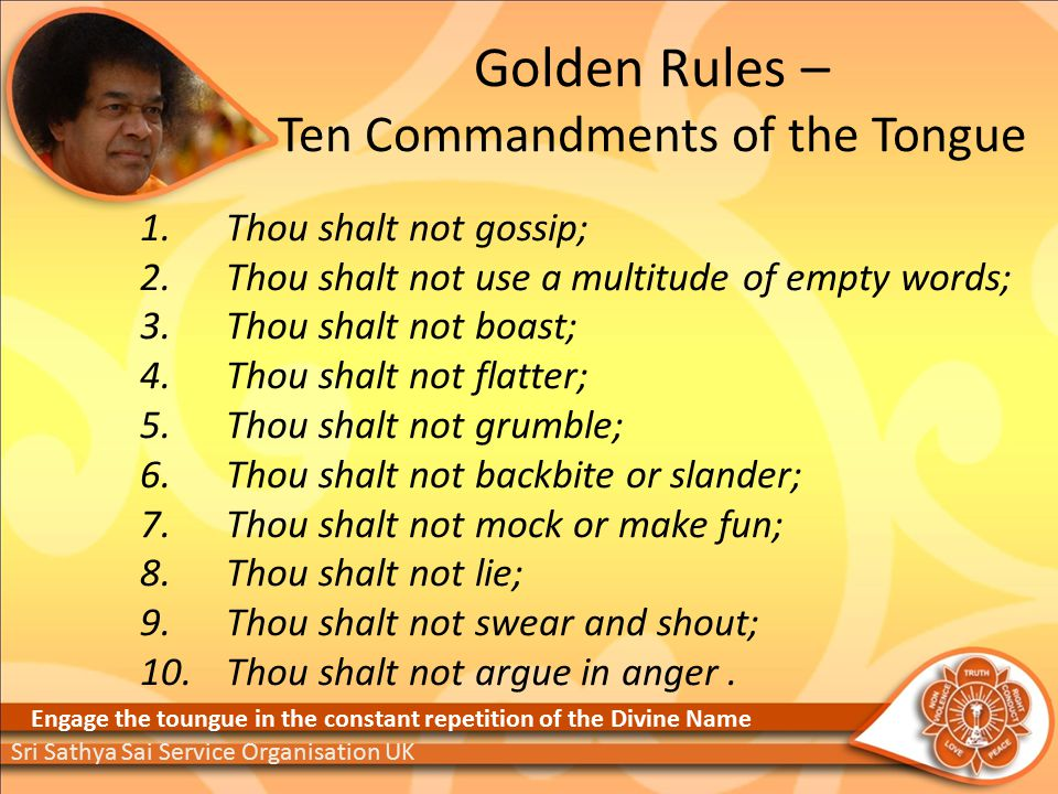 Golden Rules – Ten Commandments of the Tongue 1.Thou shalt not gossip; 2.Thou shalt not use a multitude of empty words; 3.Thou shalt not boast; 4.Thou shalt not flatter; 5.Thou shalt not grumble; 6.Thou shalt not backbite or slander; 7.Thou shalt not mock or make fun; 8.Thou shalt not lie; 9.Thou shalt not swear and shout; 10.Thou shalt not argue in anger.
