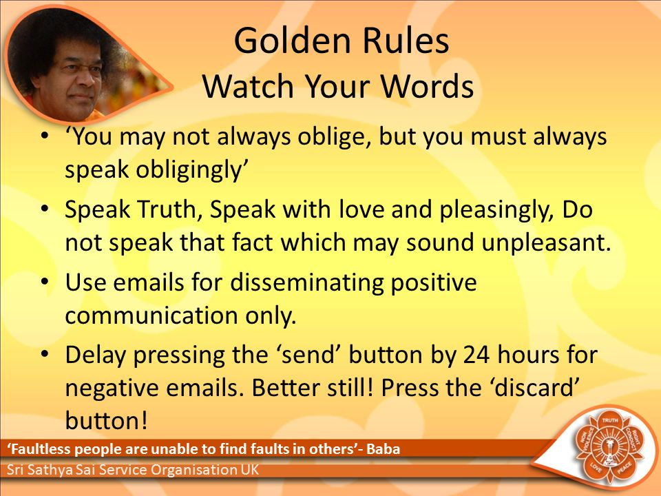 Golden Rules Watch Your Words 'You may not always oblige, but you must always speak obligingly' Speak Truth, Speak with love and pleasingly, Do not speak that fact which may sound unpleasant.