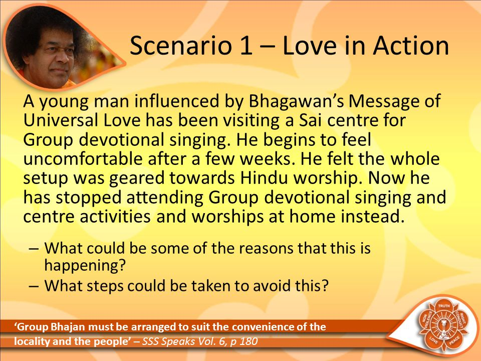 Scenario 1 – Love in Action A young man influenced by Bhagawan's Message of Universal Love has been visiting a Sai centre for Group devotional singing.