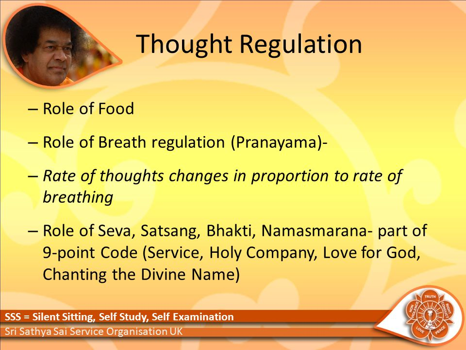 Thought Regulation – Role of Food – Role of Breath regulation (Pranayama)‐ – Rate of thoughts changes in proportion to rate of breathing – Role of Seva, Satsang, Bhakti, Namasmarana‐ part of 9‐point Code (Service, Holy Company, Love for God, Chanting the Divine Name) Sri Sathya Sai Service Organisation UK SSS = Silent Sitting, Self Study, Self Examination