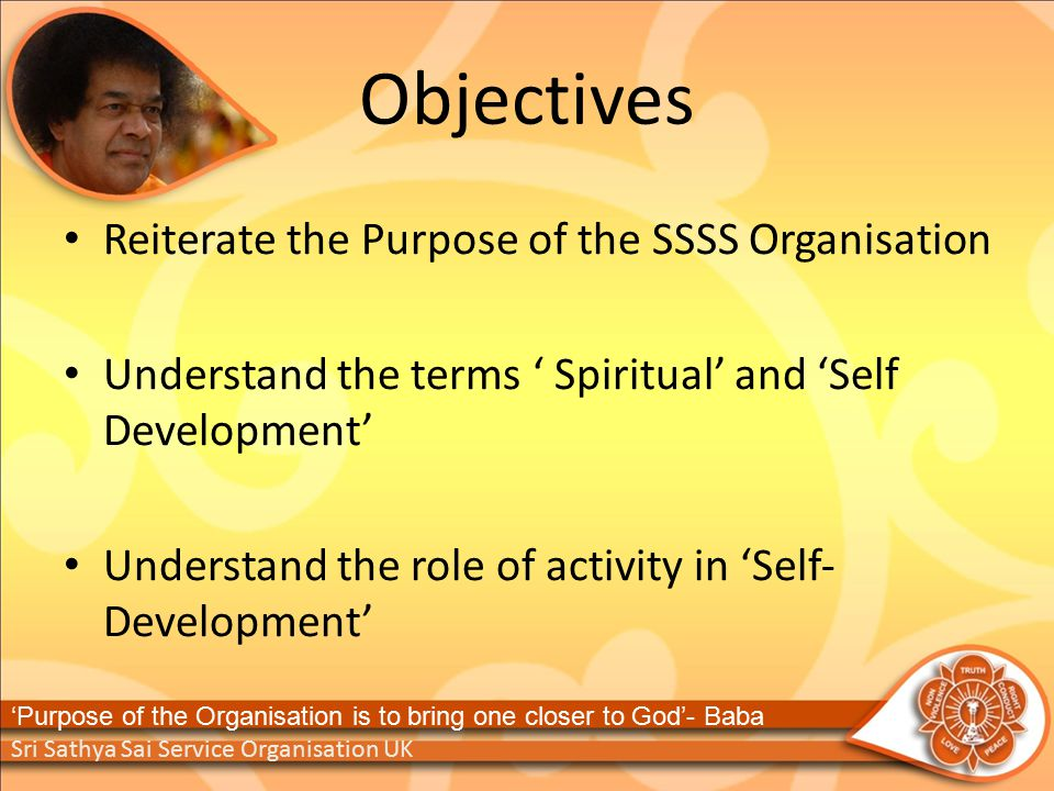 Objectives Reiterate the Purpose of the SSSS Organisation Understand the terms ' Spiritual' and 'Self Development' Understand the role of activity in 'Self‐ Development' Sri Sathya Sai Service Organisation UK 'Purpose of the Organisation is to bring one closer to God'- Baba