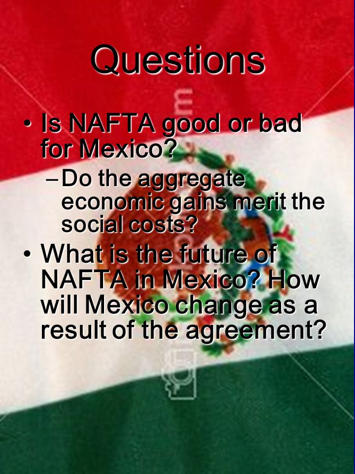 Questions Is NAFTA good or bad for Mexico Is NAFTA good or bad for Mexico.